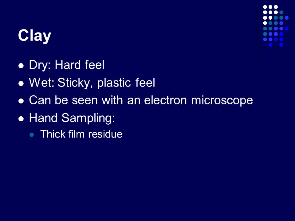 Clay Dry: Hard feel Wet: Sticky, plastic feel Can be seen with an electron microscope Hand Sampling: Thick film residue