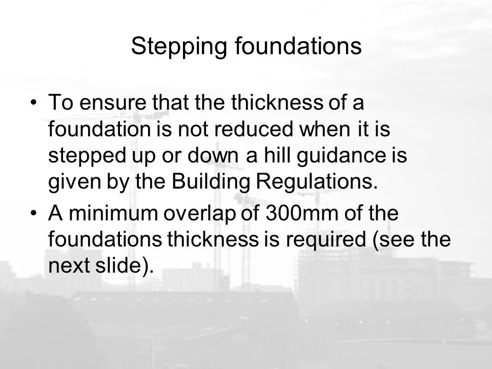 Stepping foundations To ensure that the thickness of a foundation is not reduced when it is stepped up or down a hill guidance is given by the Building Regulations.