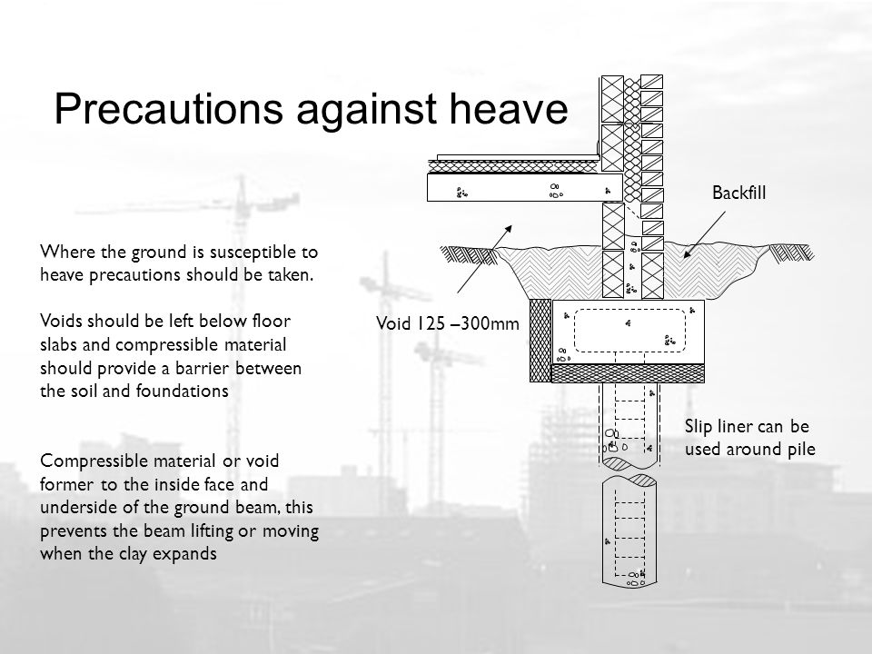 Precautions against heave Where the ground is susceptible to heave precautions should be taken.