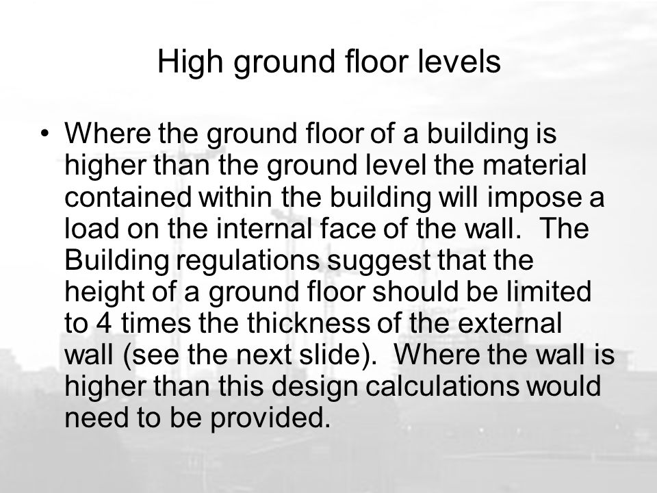 High ground floor levels Where the ground floor of a building is higher than the ground level the material contained within the building will impose a load on the internal face of the wall.