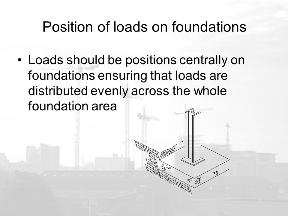 Position of loads on foundations Loads should be positions centrally on foundations ensuring that loads are distributed evenly across the whole foundation area