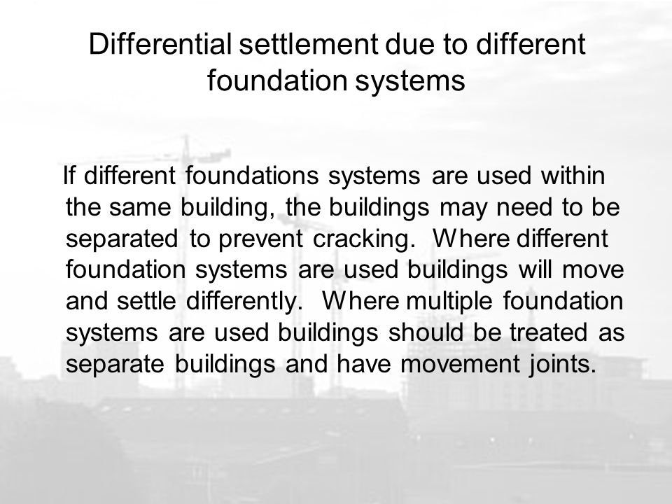 Differential settlement due to different foundation systems If different foundations systems are used within the same building, the buildings may need to be separated to prevent cracking.