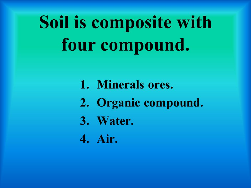 Soil is composite with four compound. 1.Minerals ores. 2.Organic compound. 3.Water. 4.Air.