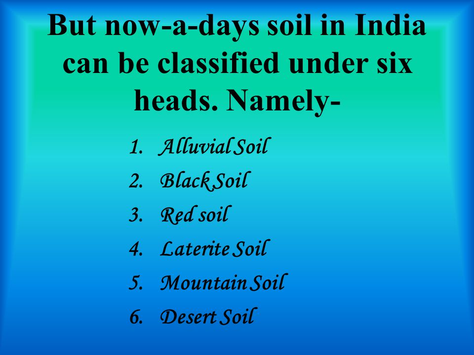 But now-a-days soil in India can be classified under six heads.
