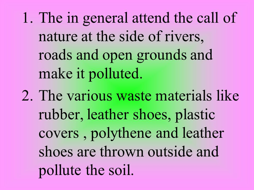 1.The in general attend the call of nature at the side of rivers, roads and open grounds and make it polluted.