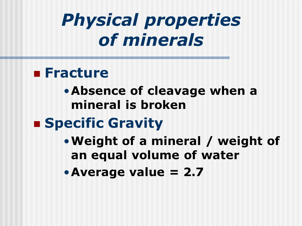 Physical properties of minerals Fracture Absence of cleavage when a mineral is broken Specific Gravity Weight of a mineral / weight of an equal volume of water Average value = 2.7