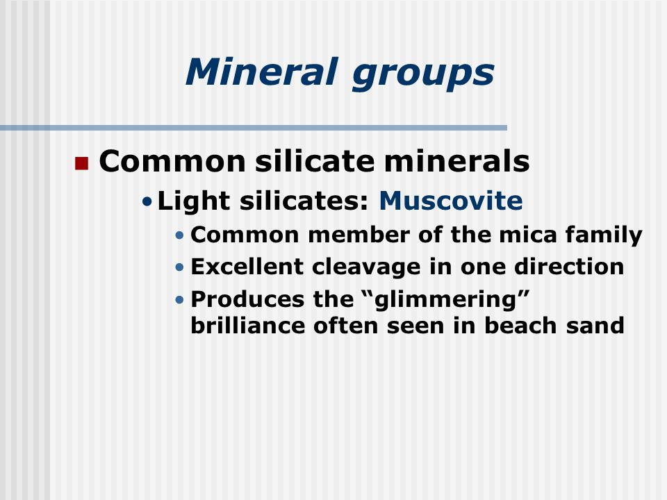Mineral groups Common silicate minerals Light silicates: Muscovite Common member of the mica family Excellent cleavage in one direction Produces the glimmering brilliance often seen in beach sand