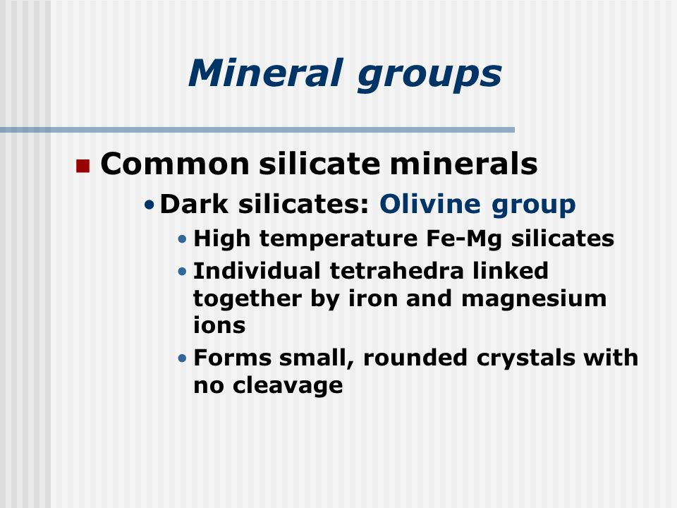 Mineral groups Common silicate minerals Dark silicates: Olivine group High temperature Fe-Mg silicates Individual tetrahedra linked together by iron and magnesium ions Forms small, rounded crystals with no cleavage