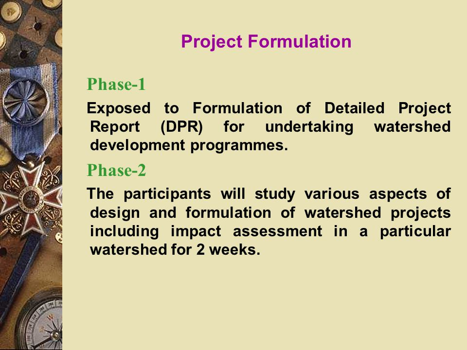Project Formulation Phase-1 Exposed to Formulation of Detailed Project Report (DPR) for undertaking watershed development programmes.
