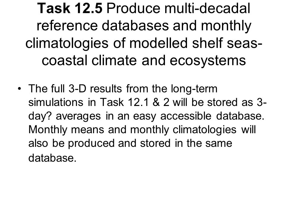 Task 12.5 Produce multi-decadal reference databases and monthly climatologies of modelled shelf seas- coastal climate and ecosystems The full 3-D results from the long-term simulations in Task 12.1 & 2 will be stored as 3- day.