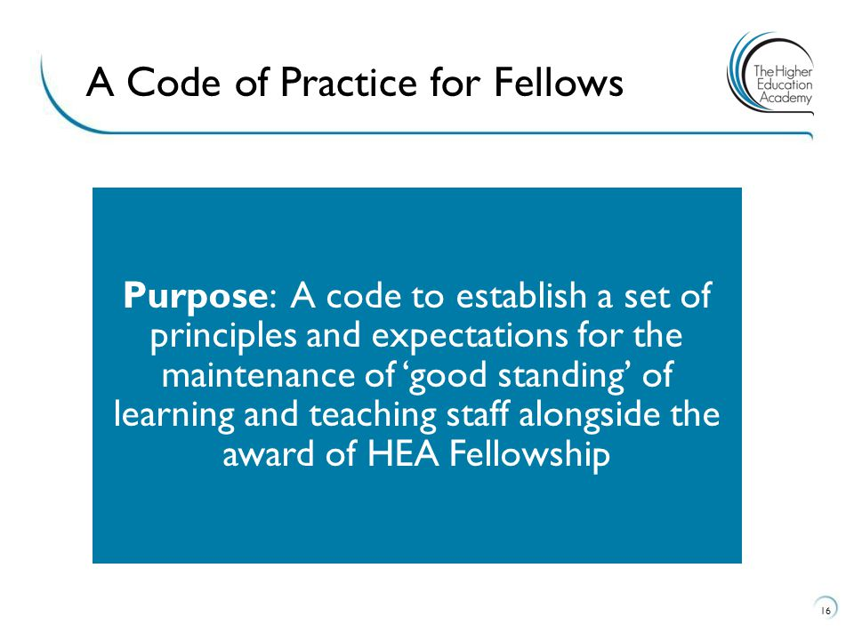 16 A Code of Practice for Fellows Purpose: A code to establish a set of principles and expectations for the maintenance of 'good standing' of learning and teaching staff alongside the award of HEA Fellowship