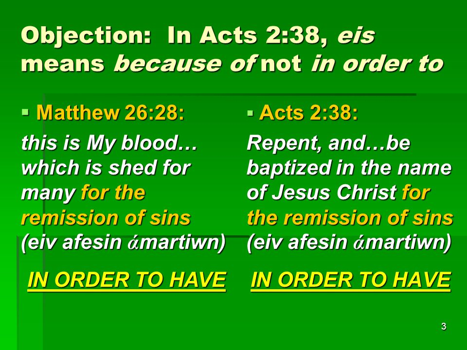 3 Objection: In Acts 2:38, eis means because of not in order to  Matthew 26:28: this is My blood… which is shed for many for the remission of sins (eiv afesin ά martiwn) IN ORDER TO HAVE  Acts 2:38: Repent, and…be baptized in the name of Jesus Christ for the remission of sins (eiv afesin ά martiwn) IN ORDER TO HAVE