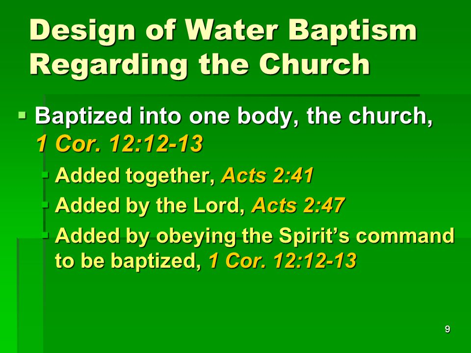 9 Design of Water Baptism Regarding the Church  Baptized into one body, the church, 1 Cor.