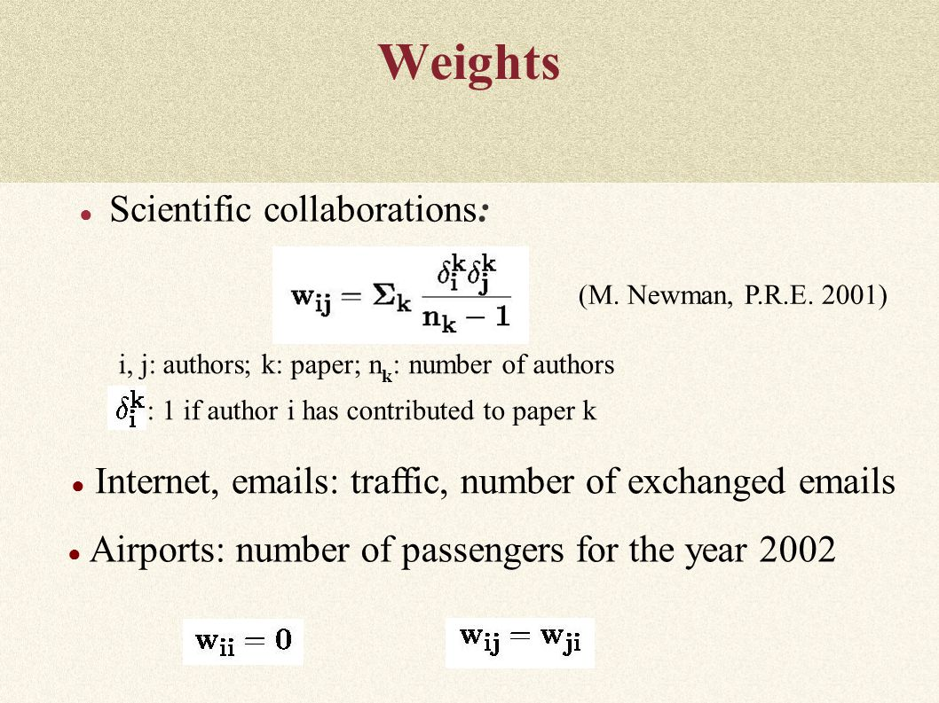 Weights ● Scientific collaborations: i, j: authors; k: paper; n k : number of authors  : 1 if author i has contributed to paper k (M.