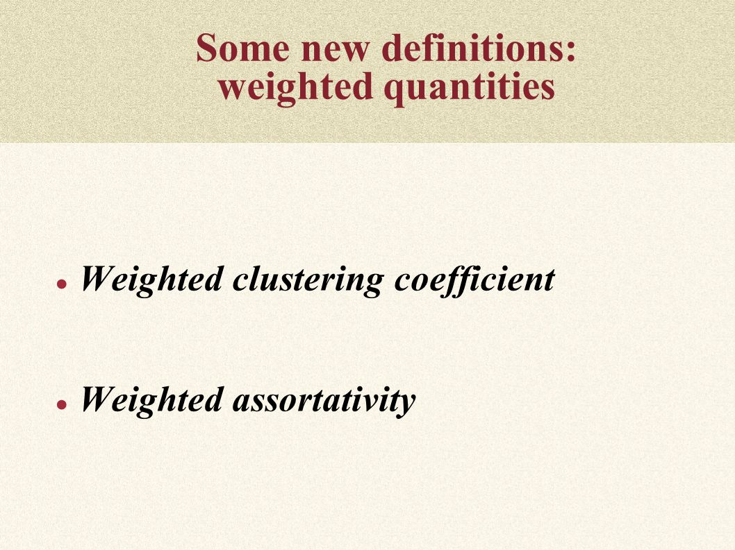 Some new definitions: weighted quantities ● Weighted clustering coefficient ● Weighted assortativity