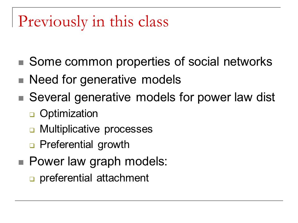 Previously in this class Some common properties of social networks Need for generative models Several generative models for power law dist  Optimization  Multiplicative processes  Preferential growth Power law graph models:  preferential attachment