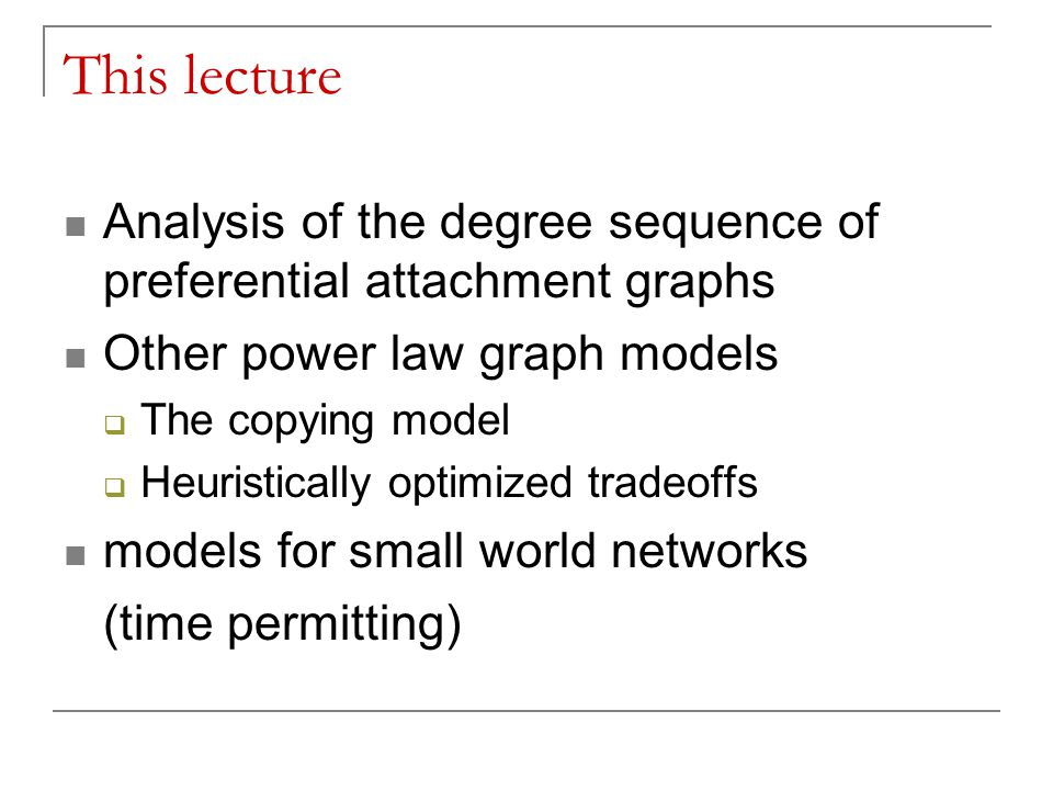 This lecture Analysis of the degree sequence of preferential attachment graphs Other power law graph models  The copying model  Heuristically optimized tradeoffs models for small world networks (time permitting)