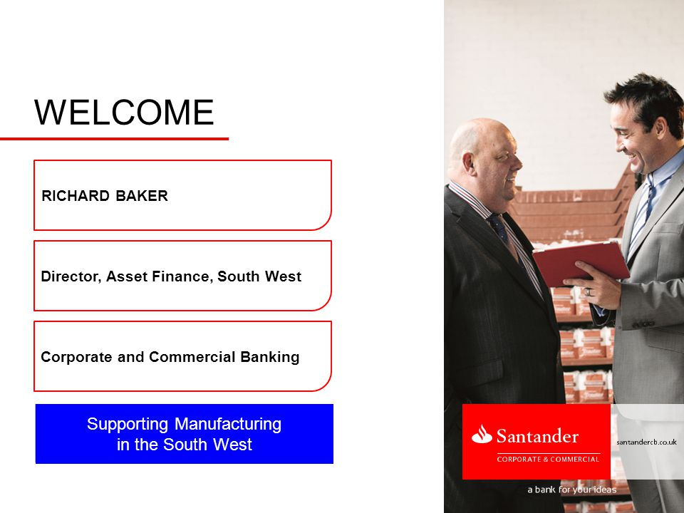 Supporting Manufacturing in the South West WELCOME Director, Asset Finance, South West Corporate and Commercial Banking RICHARD BAKER