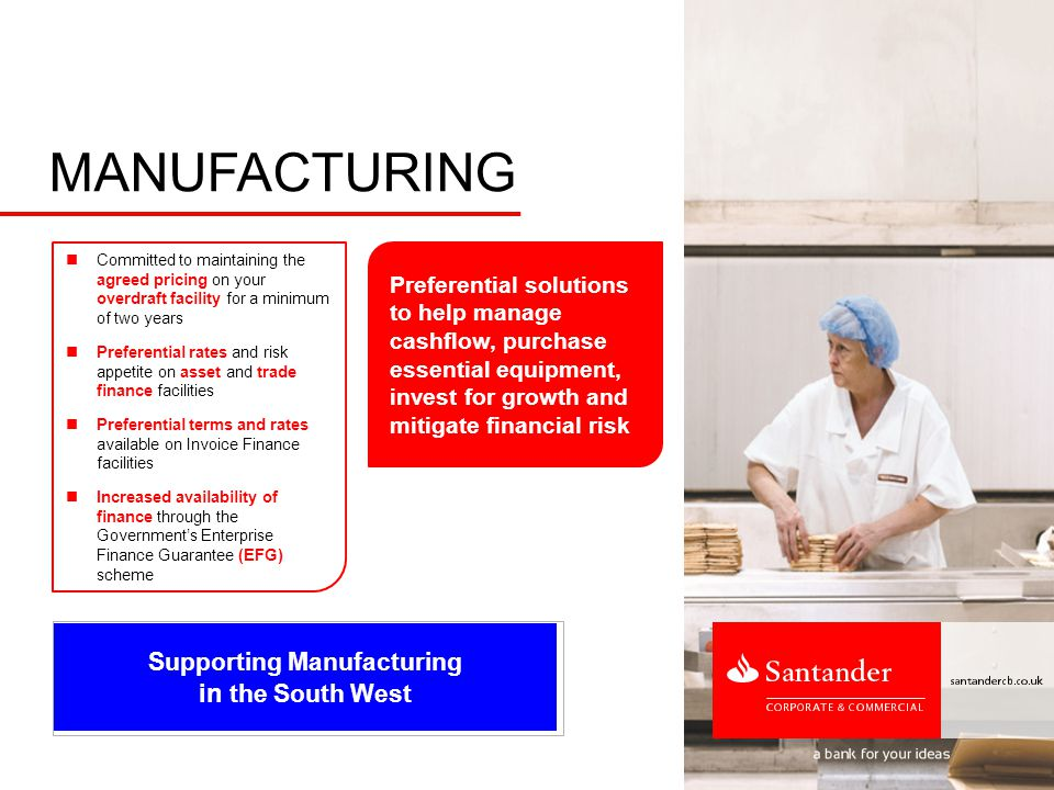 Supporting Manufacturing in the South West MANUFACTURING Committed to maintaining the agreed pricing on your overdraft facility for a minimum of two years Preferential rates and risk appetite on asset and trade finance facilities Preferential terms and rates available on Invoice Finance facilities Increased availability of finance through the Government's Enterprise Finance Guarantee (EFG) scheme Preferential solutions to help manage cashflow, purchase essential equipment, invest for growth and mitigate financial risk