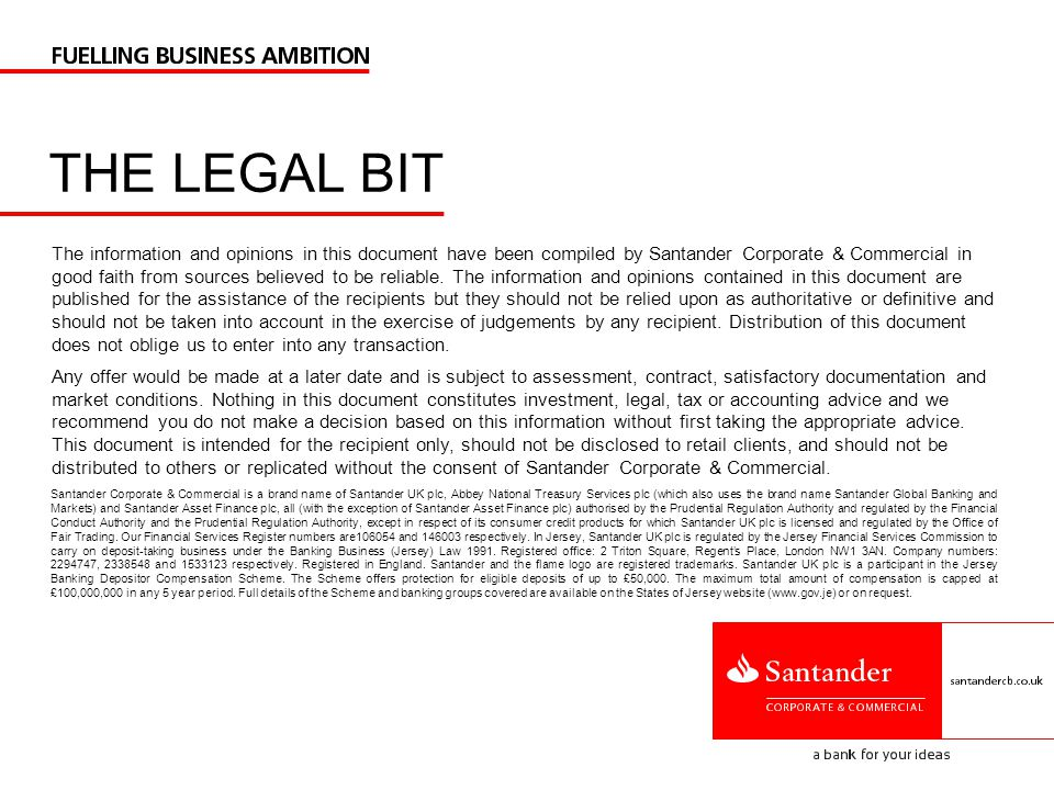 THE LEGAL BIT Santander Corporate & Commercial is a brand name of Santander UK plc, Abbey National Treasury Services plc (which also uses the brand name Santander Global Banking and Markets) and Santander Asset Finance plc, all (with the exception of Santander Asset Finance plc) authorised by the Prudential Regulation Authority and regulated by the Financial Conduct Authority and the Prudential Regulation Authority, except in respect of its consumer credit products for which Santander UK plc is licensed and regulated by the Office of Fair Trading.