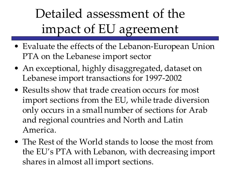 Detailed assessment of the impact of EU agreement Evaluate the effects of the Lebanon-European Union PTA on the Lebanese import sector An exceptional, highly disaggregated, dataset on Lebanese import transactions for Results show that trade creation occurs for most import sections from the EU, while trade diversion only occurs in a small number of sections for Arab and regional countries and North and Latin America.