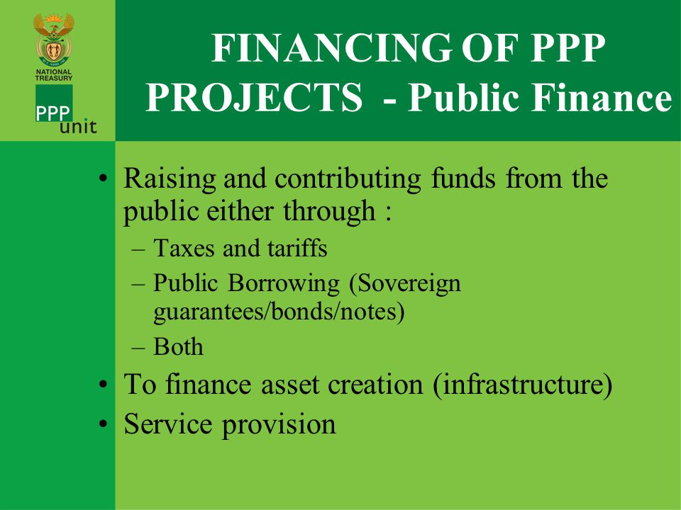 Introduction to Project Financing –Project Financing Public Finance Corporate Finance (B/S or Secured Assets or Preferential Claims outside the ring-fenced project structure) Limited/non recourse Hybrid –Ring-fenced or not –Limited recourse (limited recourse to sponsor B/S or Assets) and –Non-recourse Project Finance (Cash flushed projects from a bank's perspective ) PROJECT FINANCE