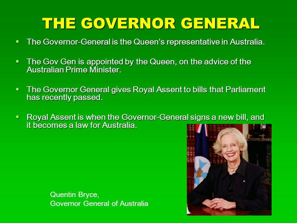 THE GOVERNOR GENERAL  The Governor-General is the Queen's representative in Australia.