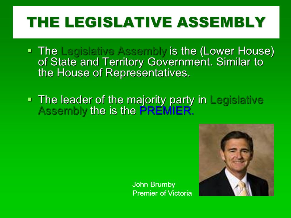 THE LEGISLATIVE ASSEMBLY  The Legislative Assembly is the (Lower House) of State and Territory Government.