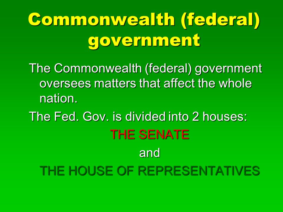 Commonwealth (federal) government The Commonwealth (federal) government oversees matters that affect the whole nation.