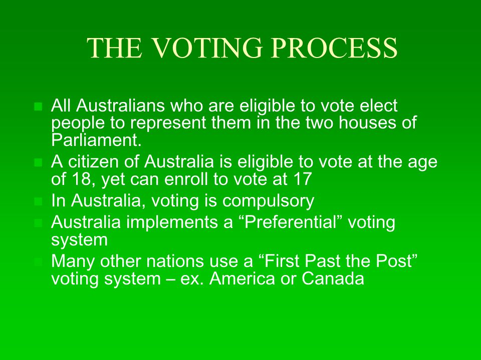 THE VOTING PROCESS All Australians who are eligible to vote elect people to represent them in the two houses of Parliament.