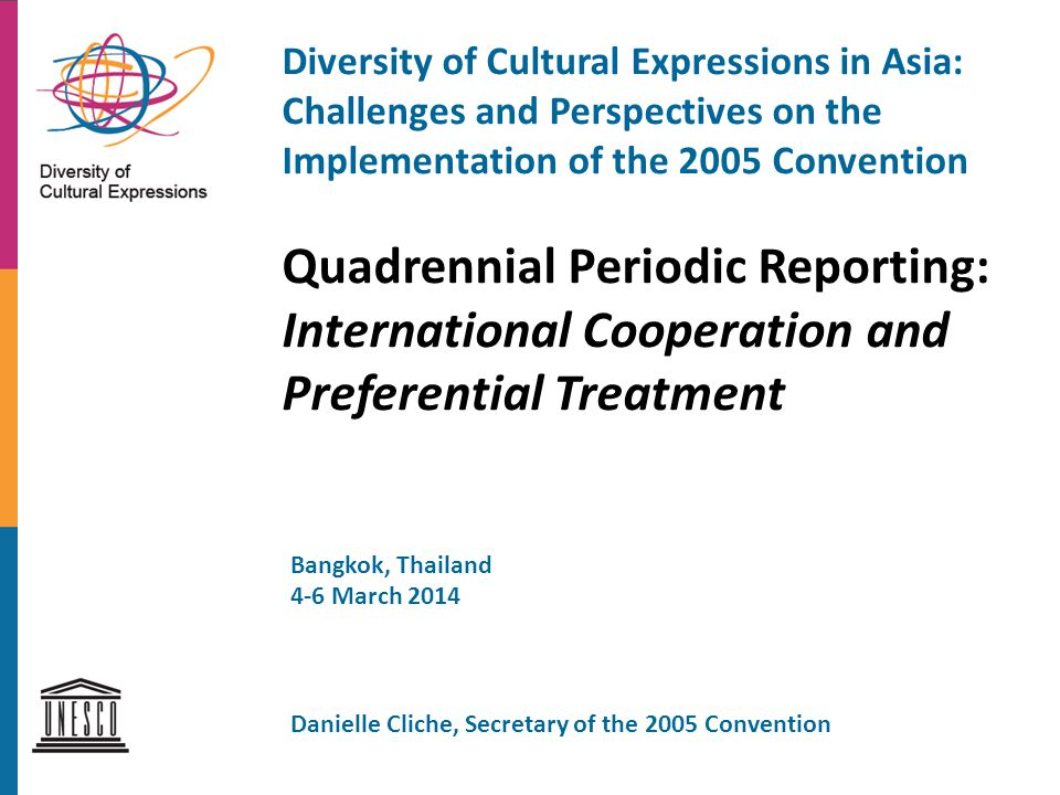 Diversity of Cultural Expressions in Asia: Challenges and Perspectives on the Implementation of the 2005 Convention Quadrennial Periodic Reporting: International Cooperation and Preferential Treatment Bangkok, Thailand 4-6 March 2014 Danielle Cliche, Secretary of the 2005 Convention