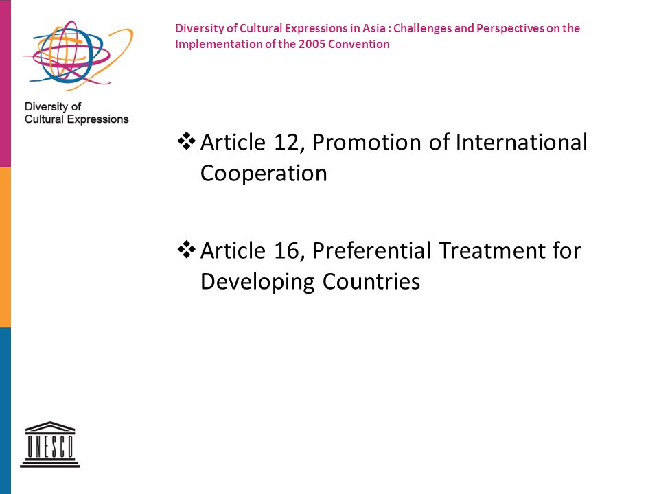 Diversity of Cultural Expressions in Asia : Challenges and Perspectives on the Implementation of the 2005 Convention  Article 12, Promotion of International Cooperation  Article 16, Preferential Treatment for Developing Countries