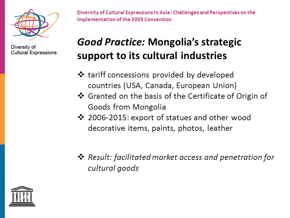 Diversity of Cultural Expressions in Asia : Challenges and Perspectives on the Implementation of the 2005 Convention Good Practice: Mongolia's strategic support to its cultural industries  tariff concessions provided by developed countries (USA, Canada, European Union)  Granted on the basis of the Certificate of Origin of Goods from Mongolia  : export of statues and other wood decorative items, paints, photos, leather  Result: facilitated market access and penetration for cultural goods