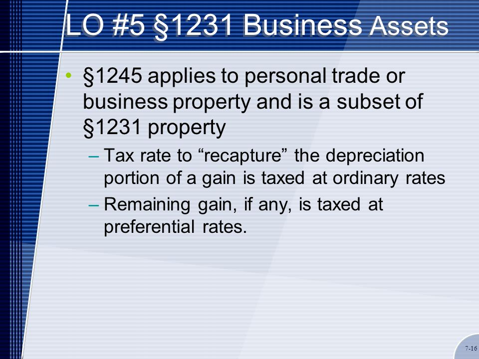 LO #5 §1231 Business Assets §1245 applies to personal trade or business property and is a subset of §1231 property –Tax rate to recapture the depreciation portion of a gain is taxed at ordinary rates –Remaining gain, if any, is taxed at preferential rates.