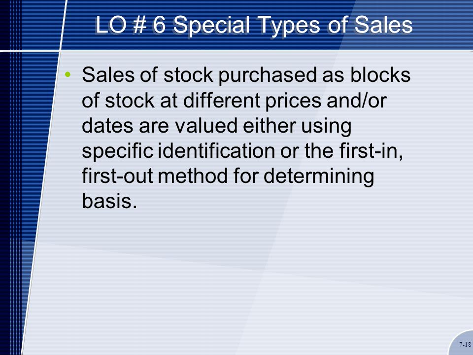 LO # 6 Special Types of Sales Sales of stock purchased as blocks of stock at different prices and/or dates are valued either using specific identification or the first-in, first-out method for determining basis.