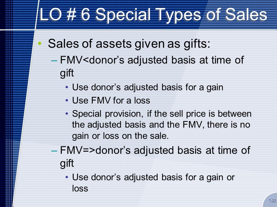 LO # 6 Special Types of Sales Sales of assets given as gifts: –FMV<donor's adjusted basis at time of gift Use donor's adjusted basis for a gain Use FMV for a loss Special provision, if the sell price is between the adjusted basis and the FMV, there is no gain or loss on the sale.