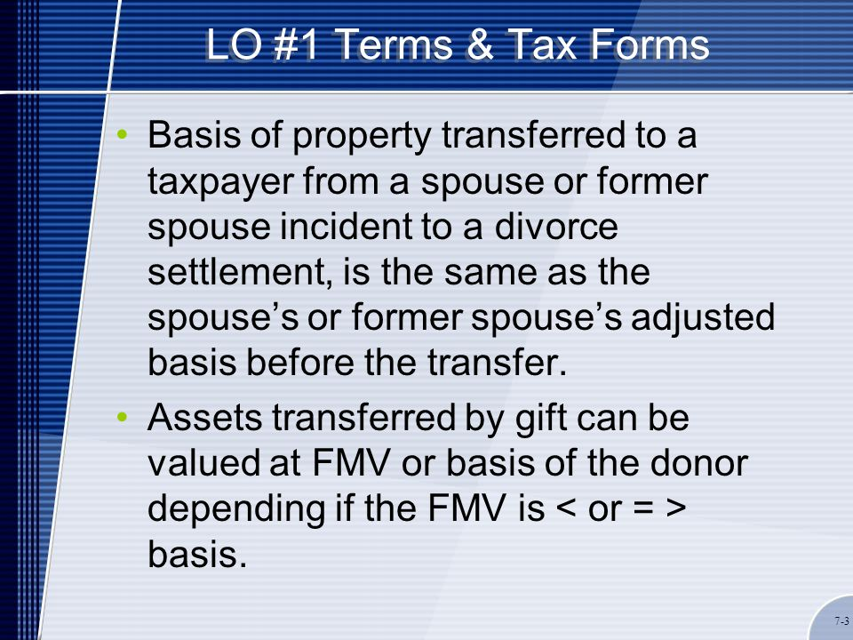 LO #1 Terms & Tax Forms Basis of property transferred to a taxpayer from a spouse or former spouse incident to a divorce settlement, is the same as the spouse's or former spouse's adjusted basis before the transfer.