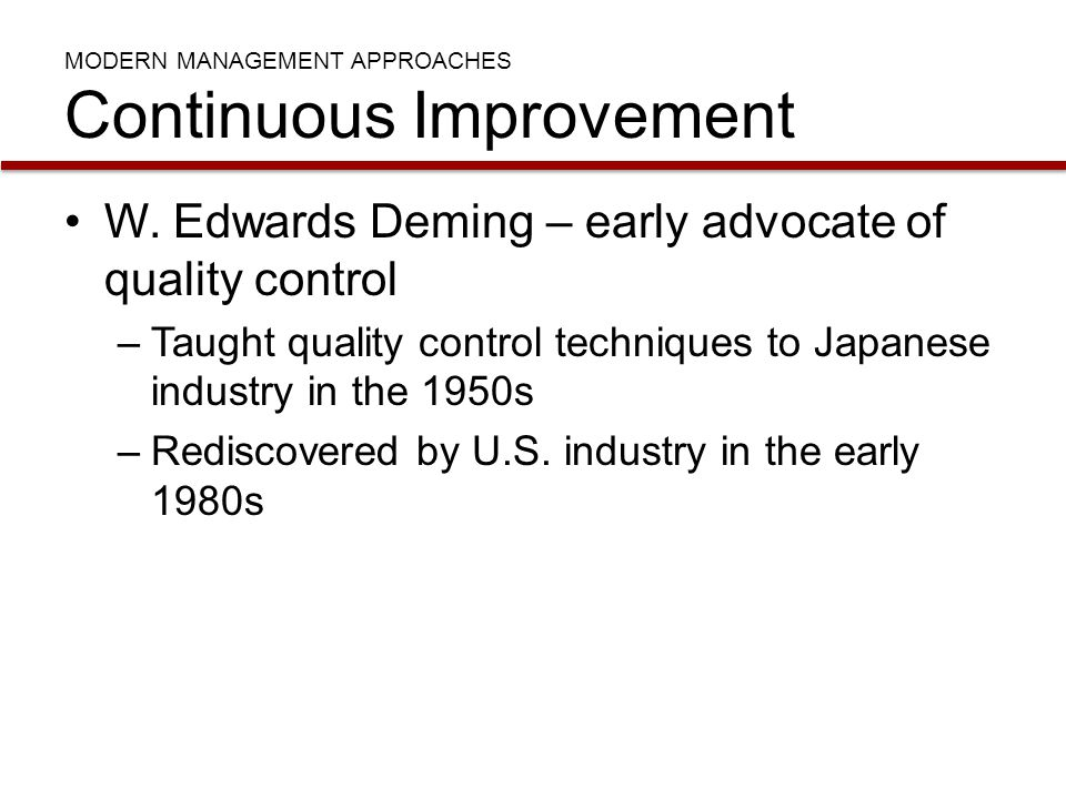 MODERN MANAGEMENT APPROACHES Continuous Improvement W. Edwards Deming – early advocate of quality control –Taught quality control techniques to Japane