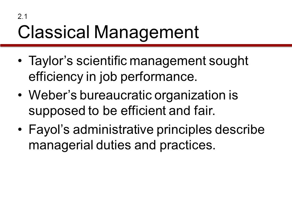 2.1 Classical Management Taylor's scientific management sought efficiency in job performance. Weber's bureaucratic organization is supposed to be effi