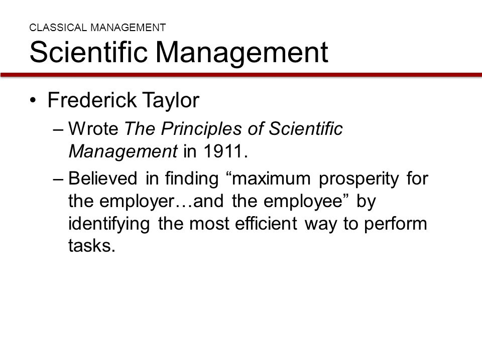 "CLASSICAL MANAGEMENT Scientific Management Frederick Taylor –Wrote The Principles of Scientific Management in 1911. –Believed in finding ""maximum pros"