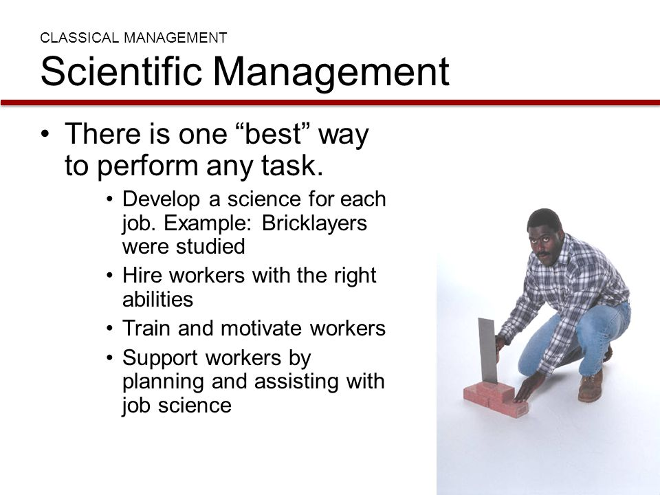 "CLASSICAL MANAGEMENT Scientific Management There is one ""best"" way to perform any task. Develop a science for each job. Example: Bricklayers were stud"