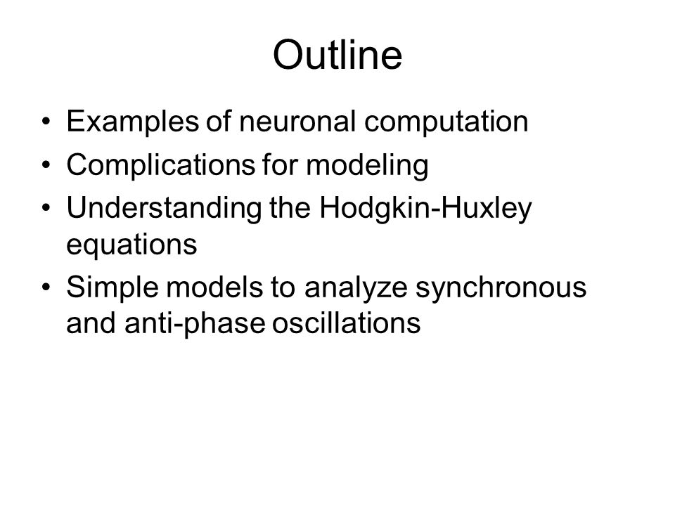 Outline Examples of neuronal computation Complications for modeling Understanding the Hodgkin-Huxley equations Simple models to analyze synchronous and anti-phase oscillations