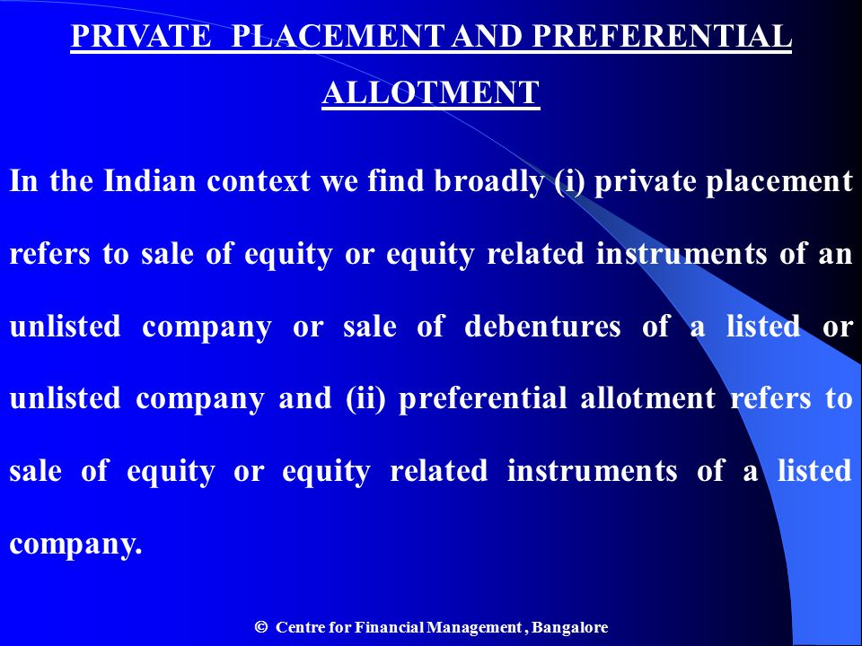 PRIVATE PLACEMENT AND PREFERENTIAL ALLOTMENT In the Indian context we find broadly (i) private placement refers to sale of equity or equity related instruments of an unlisted company or sale of debentures of a listed or unlisted company and (ii) preferential allotment refers to sale of equity or equity related instruments of a listed company.