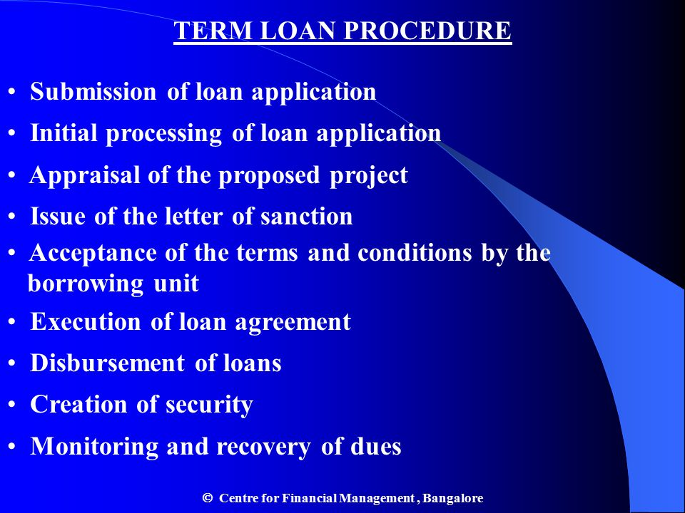 TERM LOAN PROCEDURE Submission of loan application Initial processing of loan application Appraisal of the proposed project Issue of the letter of sanction Acceptance of the terms and conditions by the borrowing unit Execution of loan agreement Disbursement of loans Creation of security Monitoring and recovery of dues  Centre for Financial Management, Bangalore