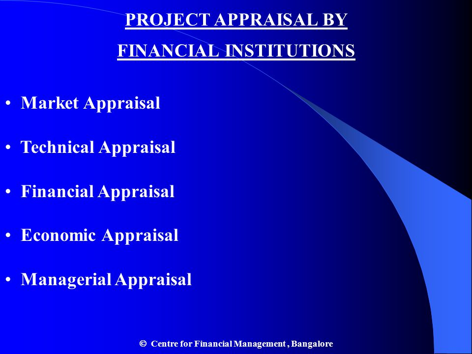 PROJECT APPRAISAL BY FINANCIAL INSTITUTIONS Market Appraisal Technical Appraisal Financial Appraisal Economic Appraisal Managerial Appraisal  Centre for Financial Management, Bangalore