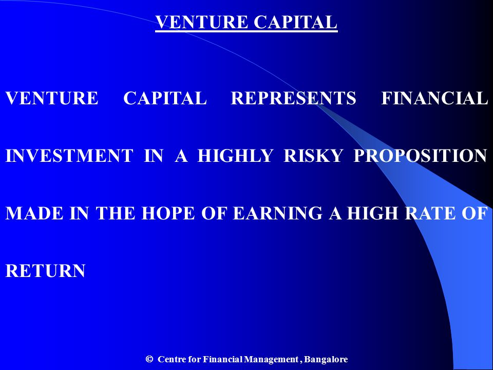 VENTURE CAPITAL VENTURE CAPITAL REPRESENTS FINANCIAL INVESTMENT IN A HIGHLY RISKY PROPOSITION MADE IN THE HOPE OF EARNING A HIGH RATE OF RETURN  Centre for Financial Management, Bangalore
