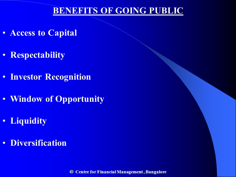 BENEFITS OF GOING PUBLIC Access to Capital Respectability Investor Recognition Window of Opportunity Liquidity Diversification  Centre for Financial Management, Bangalore
