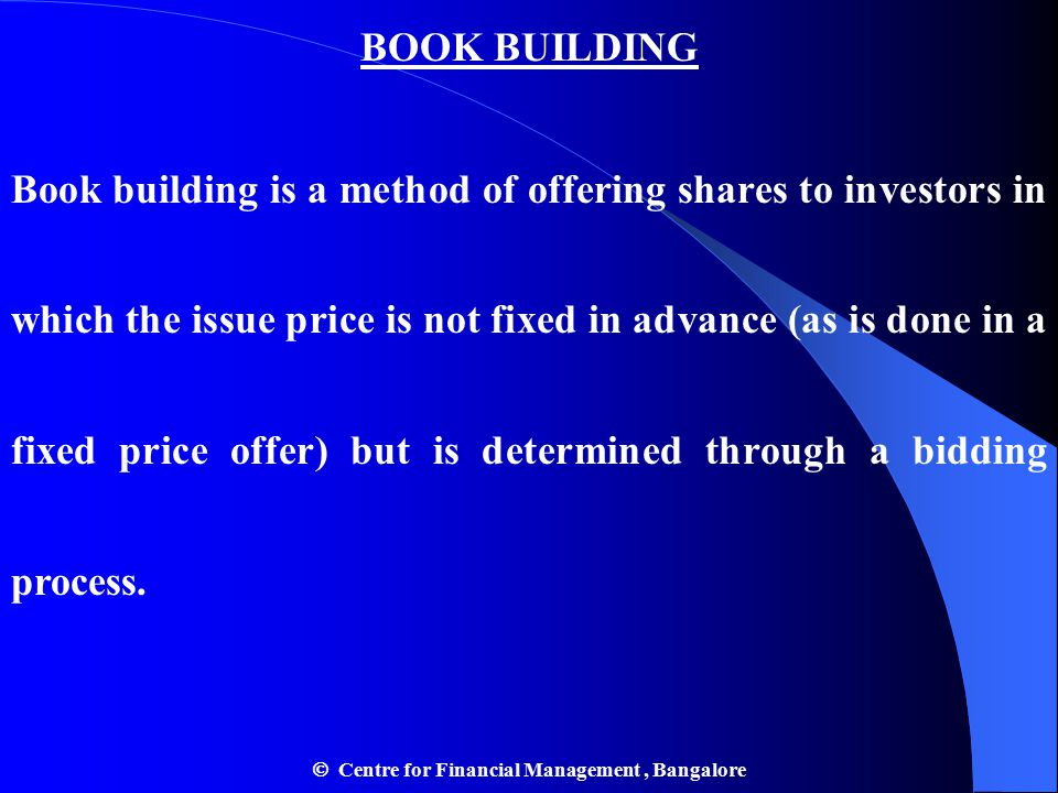BOOK BUILDING Book building is a method of offering shares to investors in which the issue price is not fixed in advance (as is done in a fixed price offer) but is determined through a bidding process.