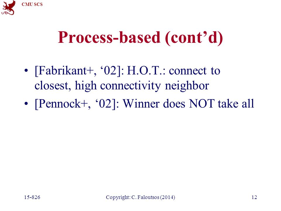 CMU SCS 12 Process-based (cont'd) [Fabrikant+, '02]: H.O.T.: connect to closest, high connectivity neighbor [Pennock+, '02]: Winner does NOT take all Copyright: C.