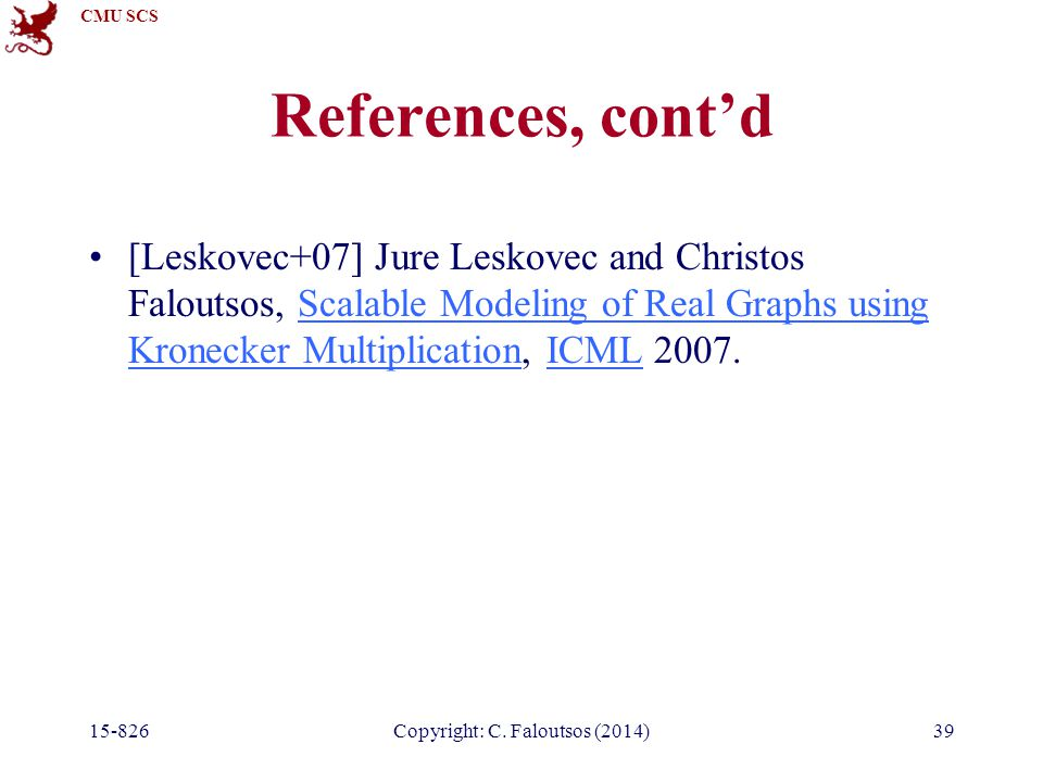 CMU SCS 39 References, cont'd [Leskovec+07] Jure Leskovec and Christos Faloutsos, Scalable Modeling of Real Graphs using Kronecker Multiplication, ICML 2007.Scalable Modeling of Real Graphs using Kronecker MultiplicationICML Copyright: C.